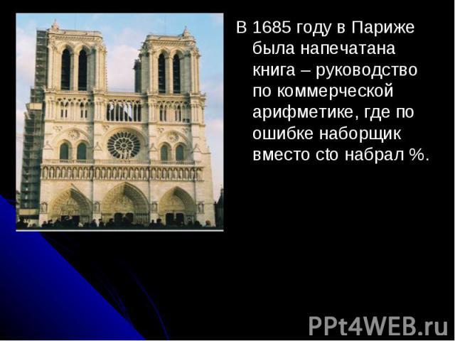 В 1685 году в Париже была напечатана книга – руководство по коммерческой арифметике, где по ошибке наборщик вместо cto набрал %.