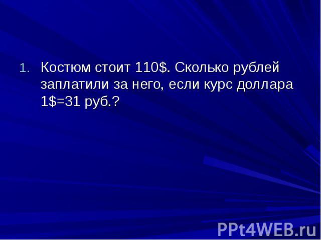 Костюм стоит 110$. Сколько рублей заплатили за него, если курс доллара 1$=31 руб.?