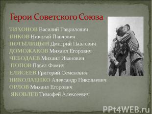 Герои Советского Союза ТИХОНОВ Василий Гаврилович ЯНКОВ Николай Павлович ПОТЫЛИЦ