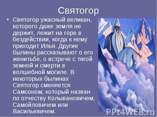 Святогор Святогор ужасный великан, которого даже земля не держит, лежит на горе в бездействии, когда к нему приходит Илья. Другие былины рассказывают о его женитьбе, о встрече с тягой земной и смерти в волшебной могиле. В некоторых былинах Святогор …