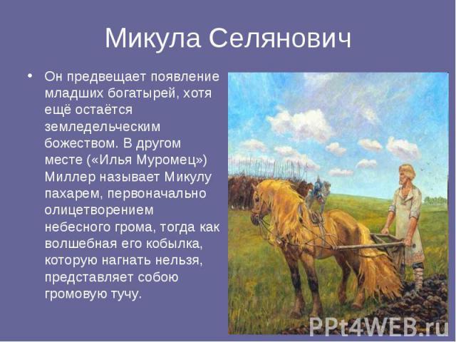 Микула Селянович Он предвещает появление младших богатырей, хотя ещё остаётся земледельческим божеством. В другом месте («Илья Муромец») Миллер называет Микулу пахарем, первоначально олицетворением небесного грома, тогда как волшебная его кобылка, к…