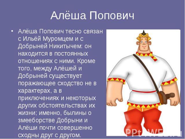 Алёша Попович Алёша Попович тесно связан с Ильёй Муромцем и с Добрыней Никитычем: он находится в постоянных отношениях с ними. Кроме того, между Алёшей и Добрыней существует поражающее сходство не в характерах, а в приключениях и некоторых других об…