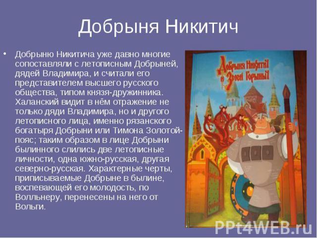 Добрыня Никитич Добрыню Никитича уже давно многие сопоставляли с летописным Добрыней, дядей Владимира, и считали его представителем высшего русского общества, типом князя-дружинника. Халанский видит в нём отражение не только дяди Владимира, но и дру…