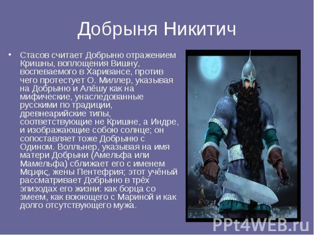 Добрыня Никитич Стасов считает Добрыню отражением Кришны, воплощения Вишну, воспеваемого в Харивансе, против чего протестует О. Миллер, указывая на Добрыню и Алёшу как на мифические, унаследованные русскими по традиции, древнеарийские типы, соответс…