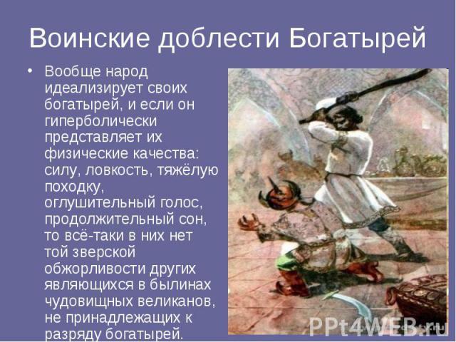 Воинские доблести Богатырей Вообще народ идеализирует своих богатырей, и если он гиперболически представляет их физические качества: силу, ловкость, тяжёлую походку, оглушительный голос, продолжительный сон, то всё-таки в них нет той зверской обжорл…