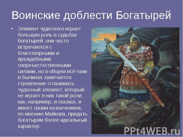 Воинские доблести Богатырей Элемент чудесного играет большую роль в судьбах богатырей: они часто встречаются с благотворными и враждебными сверхъестественными силами, но в общем всё-таки в былинах замечается стремление сглаживать чудесный элемент, к…