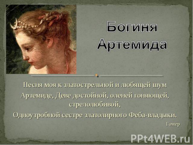 Богиня Артемида Песня моя к златострельной и любящей шум Артемиде, Деве достойной, оленей гоняющей, стрелолюбивой, Одноутробной сестре златолирного Феба-владыки. Гомер