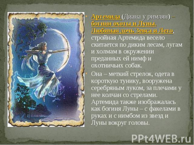 Артемида (Диана у римлян) – богиня охоты и Луны. Любимая дочь Зевса и Лето, стройная Артемида весело скитается по диким лесам, лугам и холмам в окружении преданных ей нимф и охотничьих собак. Она – меткий стрелок, одета в короткую тунику, вооружена …