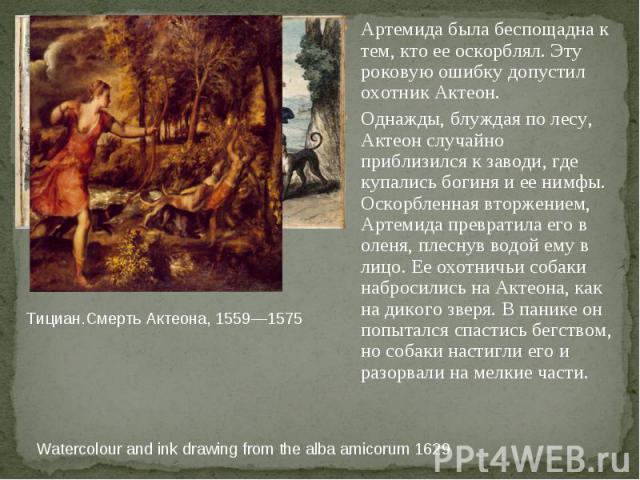 Тициан.Смерть Актеона, 1559—1575 Watercolour and ink drawing from the alba amicorum 1629 Артемида была беспощадна к тем, кто ее оскорблял. Эту роковую ошибку допустил охотник Актеон. Однажды, блуждая по лесу, Актеон случайно приблизился к заводи, гд…