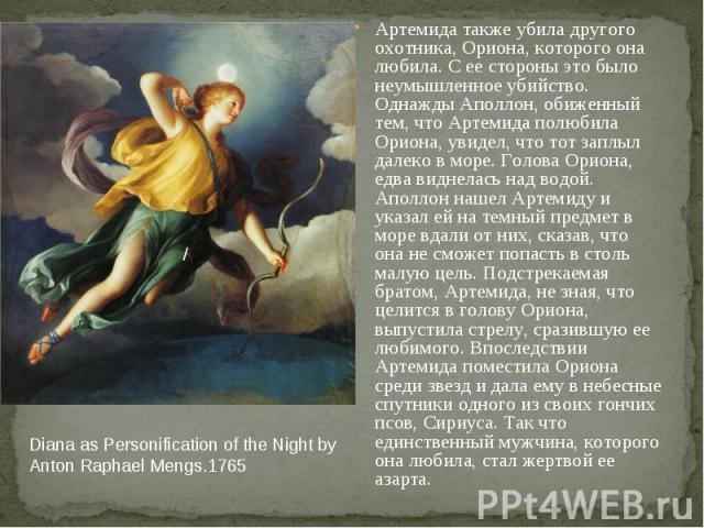 Diana as Personification of the Night by Anton Raphael Mengs.1765 Артемида также убила другого охотника, Ориона, которого она любила. С ее стороны это было неумышленное убийство. Однажды Аполлон, обиженный тем, что Артемида полюбила Ориона, увидел, …