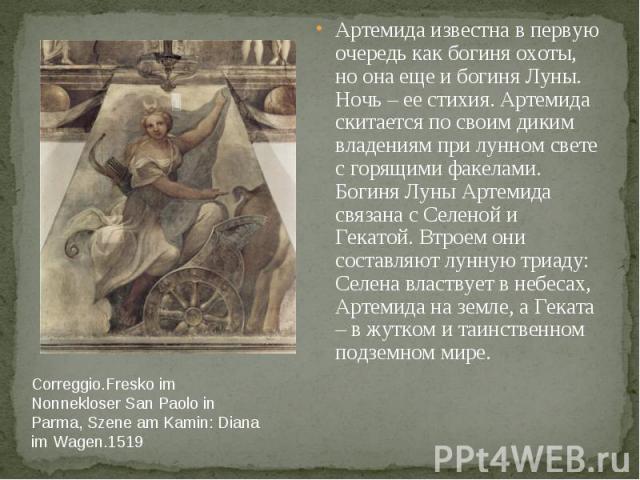 Correggio.Fresko im Nonnekloser San Paolo in Parma, Szene am Kamin: Diana im Wagen.1519 Артемида известна в первую очередь как богиня охоты, но она еще и богиня Луны. Ночь – ее стихия. Артемида скитается по своим диким владениям при лунном свете с г…