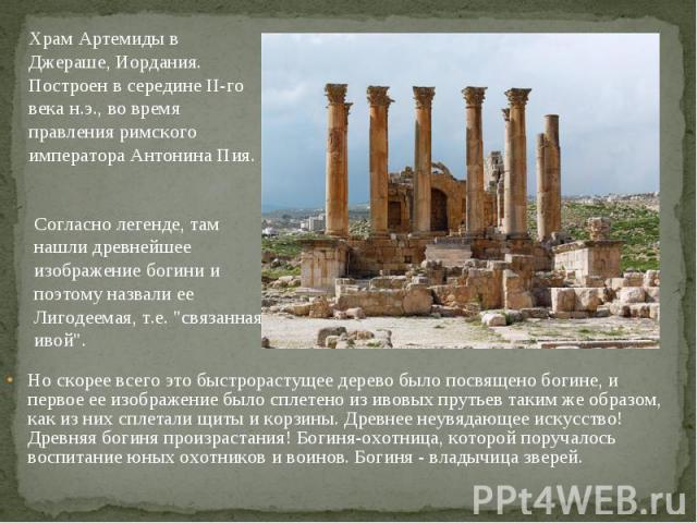 Храм Артемиды в Джераше, Иордания. Построен в середине II-го века н.э., во время правления римского императора Антонина Пия. Согласно легенде, там нашли древнейшее изображение богини и поэтому назвали ее Лигодеемая, т.е.