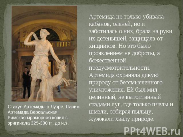 Статуя Артемиды в Лувре, Париж Артемида Версальская Римская мраморная копия с оригинала 325-300 гг. до н.э. Артемида не только убивала кабанов, оленей, но и заботилась о них, брала на руки их детенышей, защищала от хищников. Но это было проявлением …