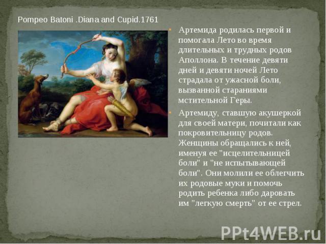 Pompeo Batoni .Diana and Cupid.1761 Артемида родилась первой и помогала Лето во время длительных и трудных родов Аполлона. В течение девяти дней и девяти ночей Лето страдала от ужасной боли, вызванной стараниями мстительной Геры. Артемиду, ставшую а…