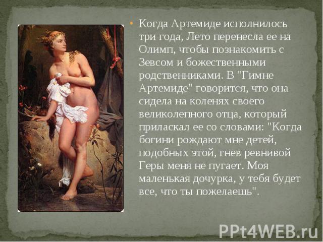 Когда Артемиде исполнилось три года, Лето перенесла ее на Олимп, чтобы познакомить с Зевсом и божественными родственниками. В