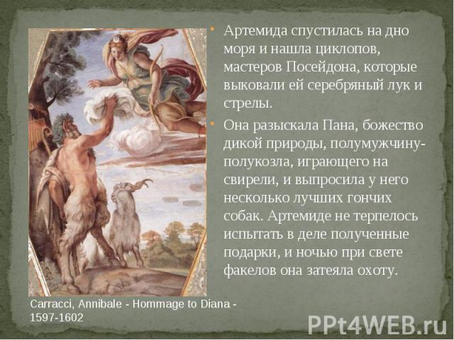 Carracci, Annibale - Hommage to Diana - 1597-1602 Артемида спустилась на дно моря и нашла циклопов, мастеров Посейдона, которые выковали ей серебряный лук и стрелы. Она разыскала Пана, божество дикой природы, полумужчину-полукозла, играющего на свир…