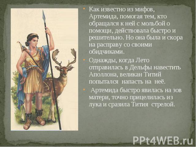 Как известно из мифов, Артемида, помогая тем, кто обращался к ней с мольбой о помощи, действовала быстро и решительно. Но она была и скора на расправу со своими обидчиками. Однажды, когда Лето отправилась в Дельфы навестить Аполлона, великан Титий п…