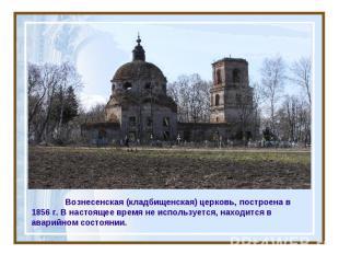 Вознесенская (кладбищенская) церковь, построена в 1856 г. В настоящее время не и