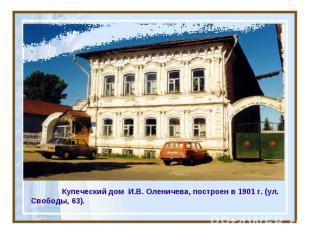 Купеческий дом И.В. Оленичева, построен в 1901 г. (ул. Свободы, 63).