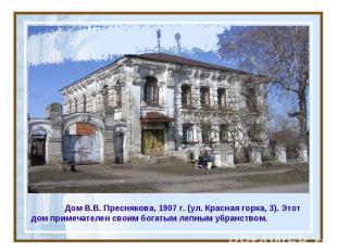 Дом В.В. Преснякова, 1907 г. (ул. Красная горка, 3). Этот дом примечателен своим