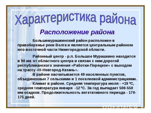 Характеристика района Расположение района Большемурашкинский район расположен в правобережье реки Волга и является центральным районом юго-восточной части Нижегородской области. Районный центр - р.п. Большое Мурашкино находится в 90 км. от областног…