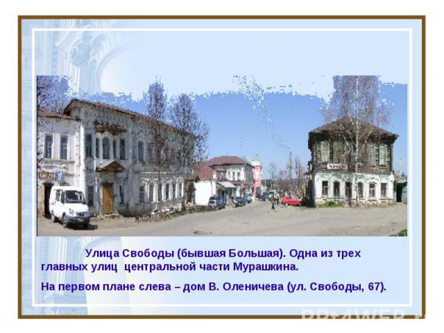 Улица Свободы (бывшая Большая). Одна из трех главных улиц центральной части Мурашкина. На первом плане слева – дом В. Оленичева (ул. Свободы, 67).
