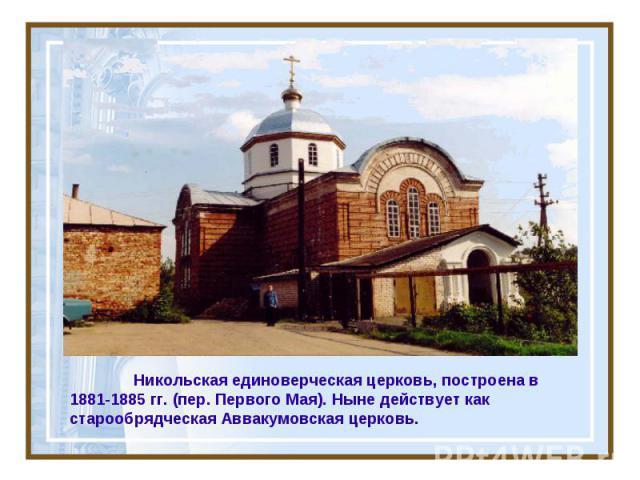 Никольская единоверческая церковь, построена в 1881-1885 гг. (пер. Первого Мая). Ныне действует как старообрядческая Аввакумовская церковь.