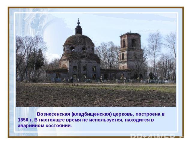 Вознесенская (кладбищенская) церковь, построена в 1856 г. В настоящее время не используется, находится в аварийном состоянии.