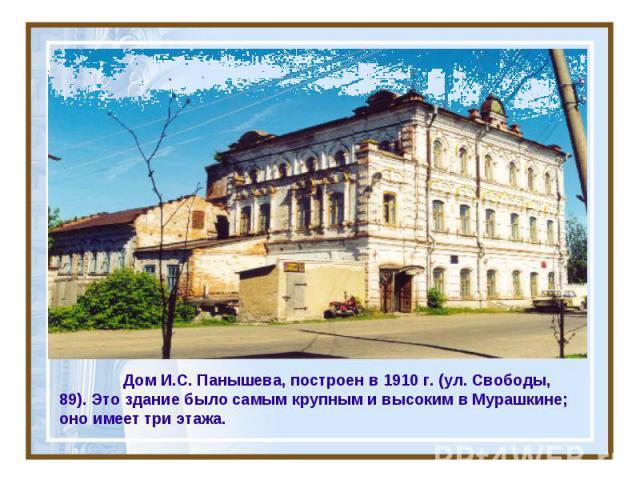 Дом И.С. Панышева, построен в 1910 г. (ул. Свободы, 89). Это здание было самым крупным и высоким в Мурашкине; оно имеет три этажа.
