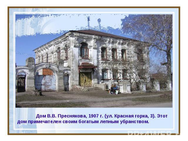 Дом В.В. Преснякова, 1907 г. (ул. Красная горка, 3). Этот дом примечателен своим богатым лепным убранством.