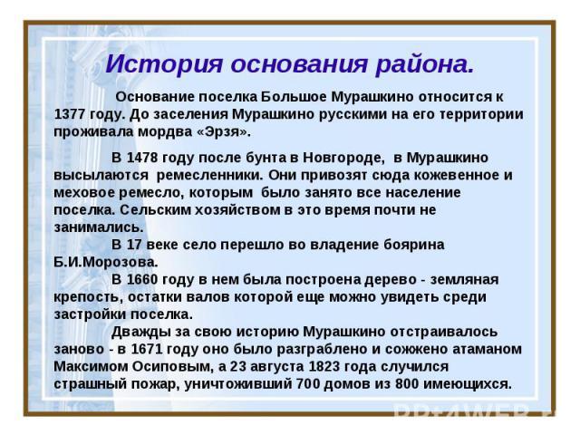 История основания района. Основание поселка Большое Мурашкино относится к 1377 году. До заселения Мурашкино русскими на его территории проживала мордва «Эрзя». В 1478 году после бунта в Новгороде, в Мурашкино высылаются ремесленники. Они привозят сю…