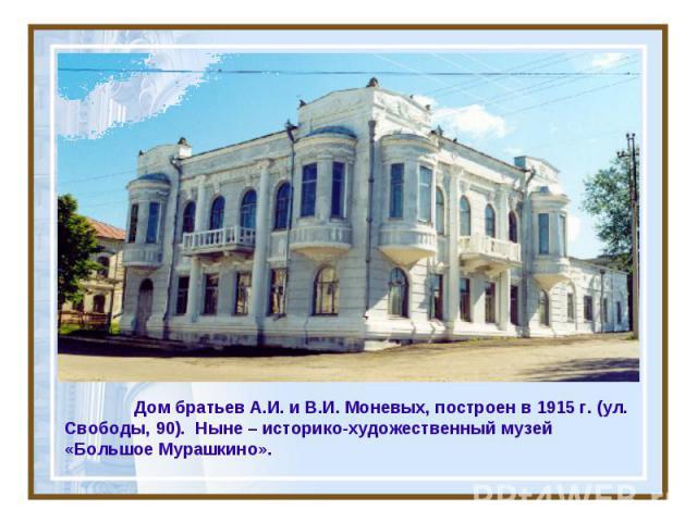 Дом братьев А.И. и В.И. Моневых, построен в 1915 г. (ул. Свободы, 90). Ныне – историко-художественный музей «Большое Мурашкино».