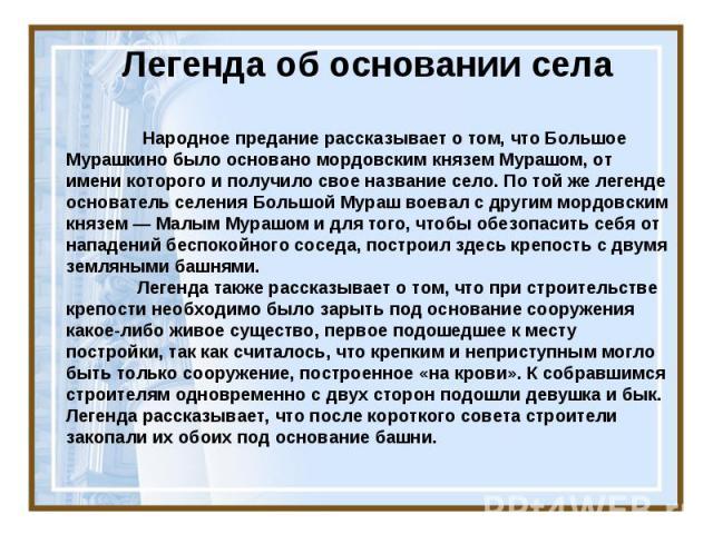 Легенда об основании села Народное предание рассказывает о том, что Большое Мурашкино было основано мордовским князем Мурашом, от имени которого и получило свое название село. По той же легенде основатель селения Большой Мураш воевал с другим мордов…