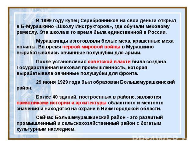 В 1899 году купец Серебрянников на свои деньги открыл в Б-Мурашкино «Школу Инструкторов», где обучали меховому ремеслу. Эта школа в то время была единственной в России. Мурашкинцы изготовляли белые меха, крашенные меха овчины. Во время первой мирово…