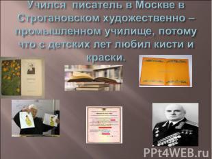 Учёба. Учился писатель в Москве в Строгановском художественно – промышленном учи