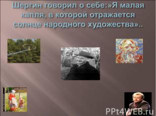 Шергин говорил о себе:»Я малая капля, в которой отражается солнце народного худо