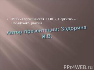 МОУ»Торгашинская СОШ», Сергиево – Посадского района Автор презентации: Задорина