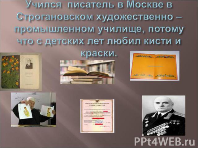 Учёба. Учился писатель в Москве в Строгановском художественно – промышленном училище, потому что с детских лет любил кисти и краски.