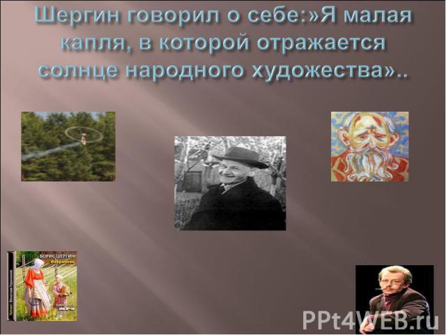 Шергин говорил о себе:»Я малая капля, в которой отражается солнце народного художества»..