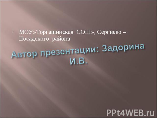 МОУ»Торгашинская СОШ», Сергиево – Посадского района Автор презентации: Задорина И.В.