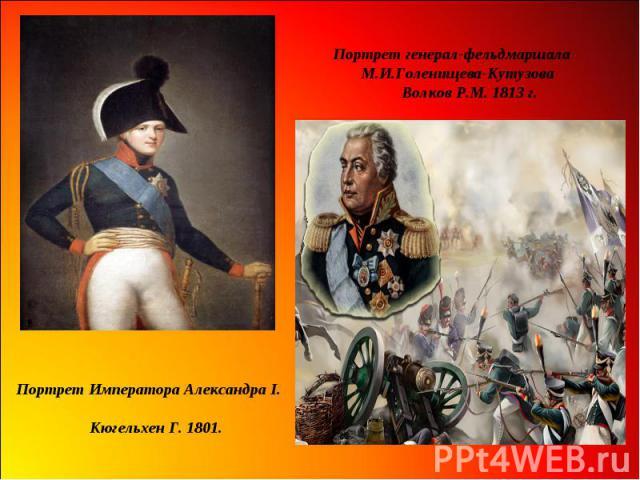Портрет генерал-фельдмаршала М.И.Голенищева-Кутузова Волков Р.М. 1813 г. Портрет Императора Александра I. Кюгельхен Г. 1801.