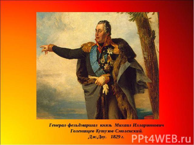 Генерал-фельдмаршал князь Михаил Илларионович Голенищев-Кутузов-Смоленский. Дж.Доу. 1829 г.