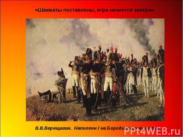 «Шахматы поставлены, игра начнется завтра». В.В.Верещагин. Наполеон I на Бородинских высотах.