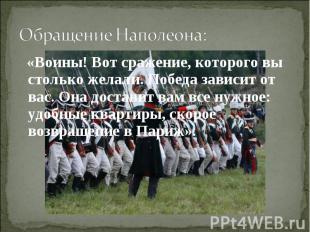 Обращение Наполеона: «Воины! Вот сражение, которого вы столько желали. Победа за