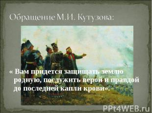 Обращение М.И. Кутузова: « Вам придется защищать землю родную, послужить верой и