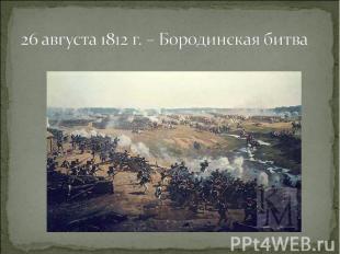 26 августа 1812 г. – Бородинская битва