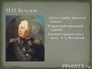 М.И. Кутузов «Посол судьбы, явился ты полком – И пред твоей священной сединой Бе