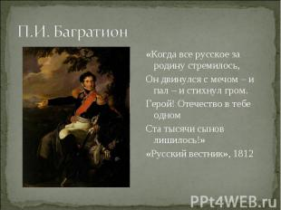 П.И. Багратион «Когда все русское за родину стремилось, Он двинулся с мечом – и