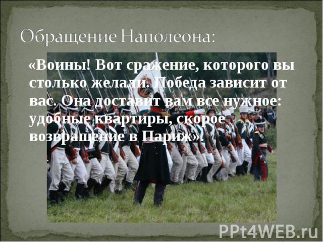Обращение Наполеона: «Воины! Вот сражение, которого вы столько желали. Победа зависит от вас. Она доставит вам все нужное: удобные квартиры, скорое возвращение в Париж».