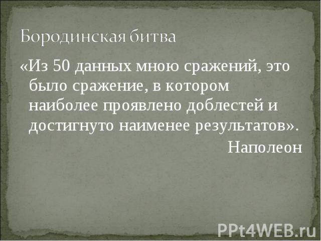Бородинская битва «Из 50 данных мною сражений, это было сражение, в котором наиболее проявлено доблестей и достигнуто наименее результатов». Наполеон